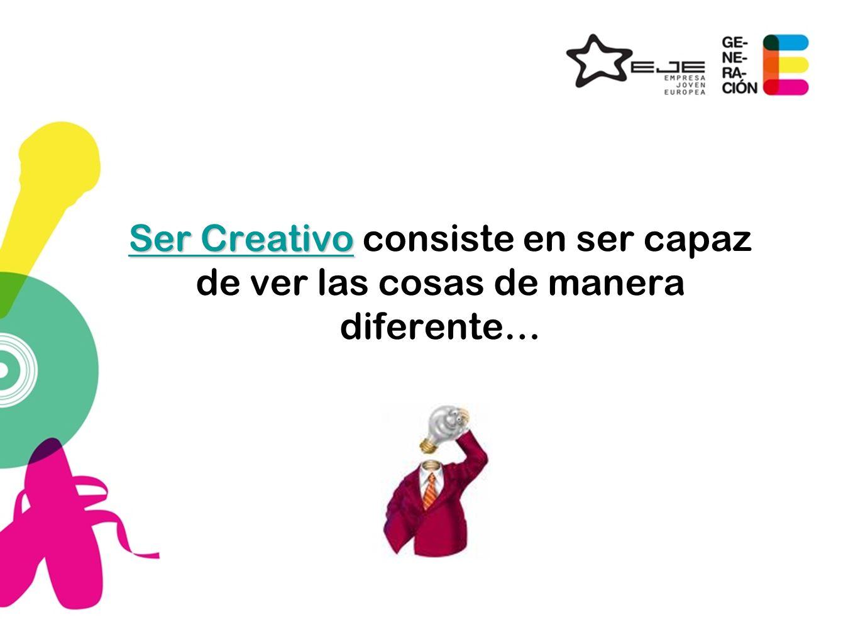 Ser Creativo Ser Creativo consiste en ser capaz de ver las cosas de manera diferente…
