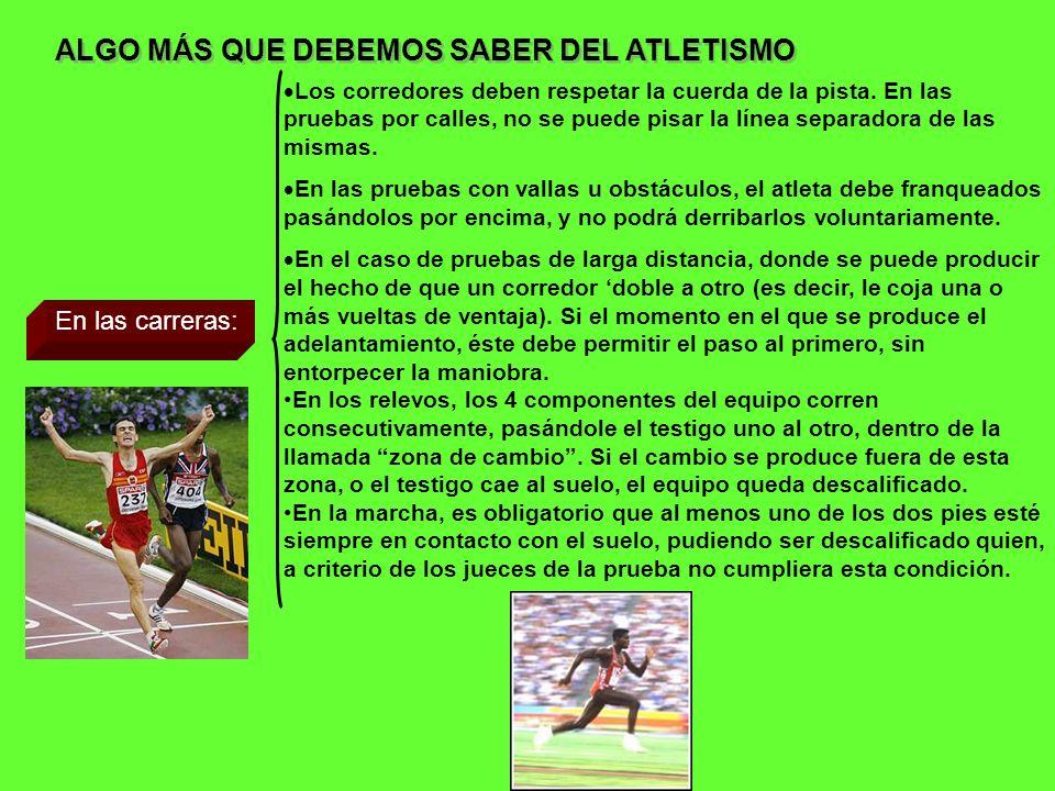 ALGO MÁS QUE DEBEMOS SABER DEL ATLETISMO En las carreras: Los corredores deben respetar la cuerda de la pista. En las pruebas por calles, no se puede