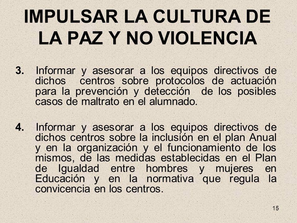 15 IMPULSAR LA CULTURA DE LA PAZ Y NO VIOLENCIA 3. Informar y asesorar a los equipos directivos de dichos centros sobre protocolos de actuación para l