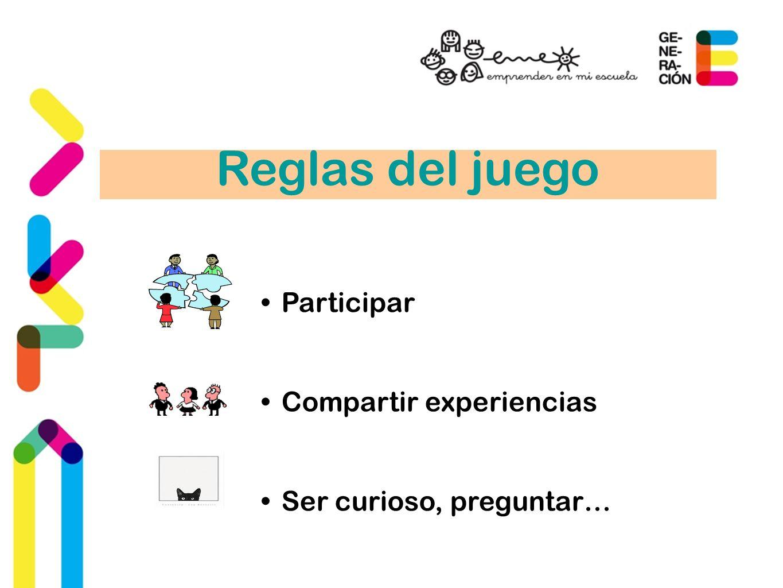 Reglas del juego Participar Compartir experiencias Ser curioso, preguntar…