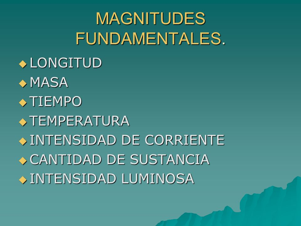 MAGNITUDES FUNDAMENTALES. LONGITUD LONGITUD MASA MASA TIEMPO TIEMPO TEMPERATURA TEMPERATURA INTENSIDAD DE CORRIENTE INTENSIDAD DE CORRIENTE CANTIDAD D
