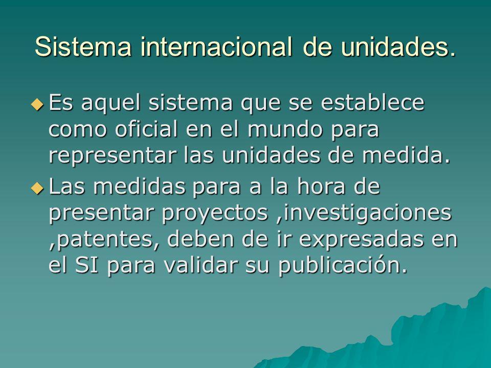 Sistema internacional de unidades. Es aquel sistema que se establece como oficial en el mundo para representar las unidades de medida. Es aquel sistem