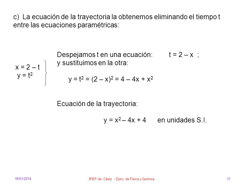 18/01/2014 IPEP de Cádiz - Dpto. de Física y Química 17 c)La ecuación de la trayectoria la obtenemos eliminando el tiempo t entre las ecuaciones param