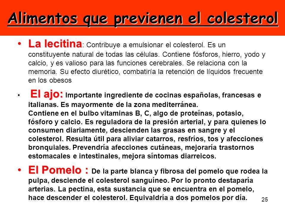 25 Alimentos que previenen el colesterol La lecitinaLa lecitina : Contribuye a emulsionar el colesterol. Es un constituyente natural de todas las célu