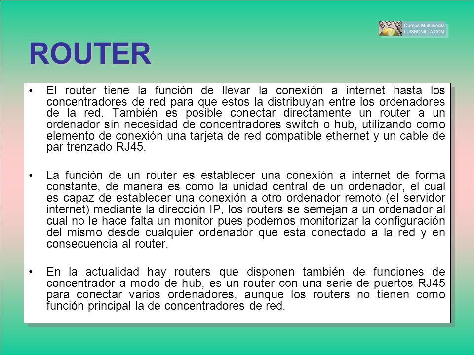 ROUTER El router tiene la función de llevar la conexión a internet hasta los concentradores de red para que estos la distribuyan entre los ordenadores