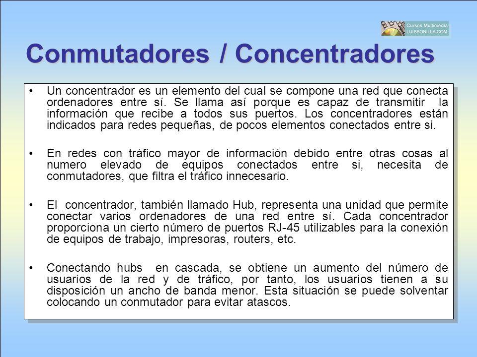 Conmutadores / Concentradores Un concentrador es un elemento del cual se compone una red que conecta ordenadores entre sí. Se llama así porque es capa
