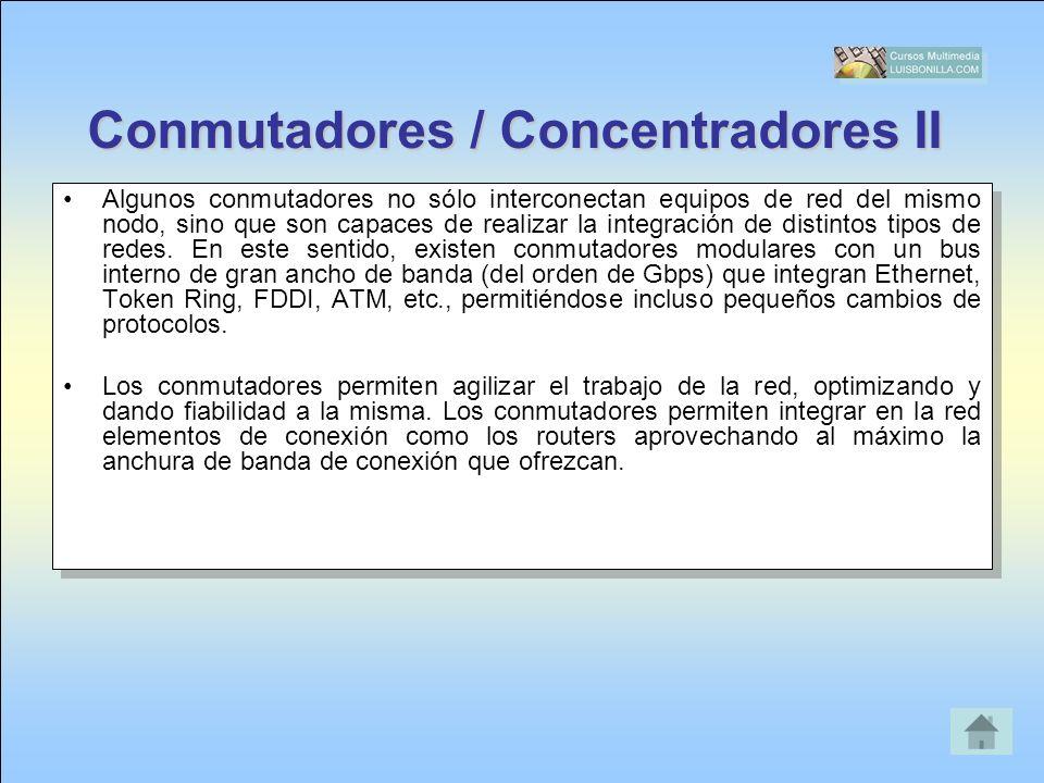 Conmutadores / Concentradores II Algunos conmutadores no sólo interconectan equipos de red del mismo nodo, sino que son capaces de realizar la integra