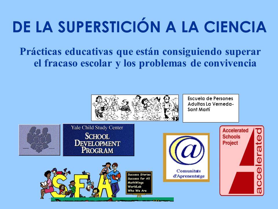 Prácticas educativas que están consiguiendo superar el fracaso escolar y los problemas de convivencia DE LA SUPERSTICIÓN A LA CIENCIA Escuela de Persones Adultas La Verneda- Sant Martí