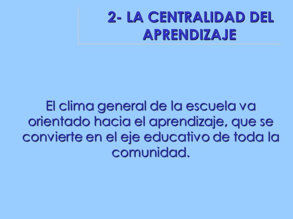 2- LA CENTRALIDAD DEL APRENDIZAJE 2- LA CENTRALIDAD DEL APRENDIZAJE El clima general de la escuela va orientado hacia el aprendizaje, que se convierte en el eje educativo de toda la comunidad.