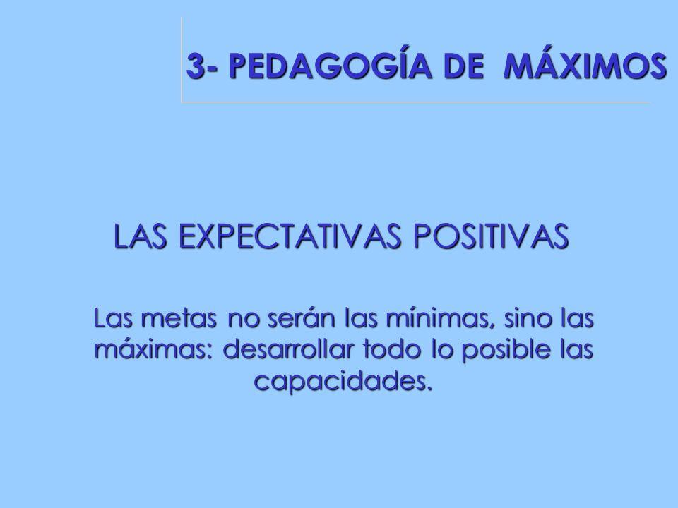 LAS EXPECTATIVAS POSITIVAS Las metas no serán las mínimas, sino las máximas: desarrollar todo lo posible las capacidades.