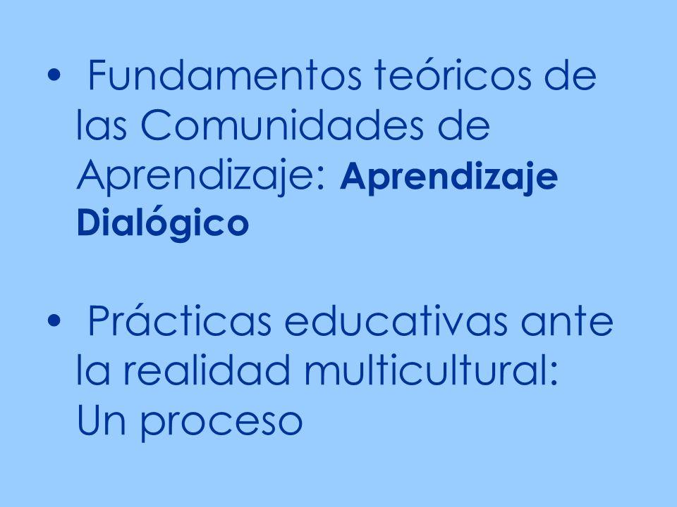 Fundamentos teóricos de las Comunidades de Aprendizaje: Aprendizaje Dialógico Prácticas educativas ante la realidad multicultural: Un proceso