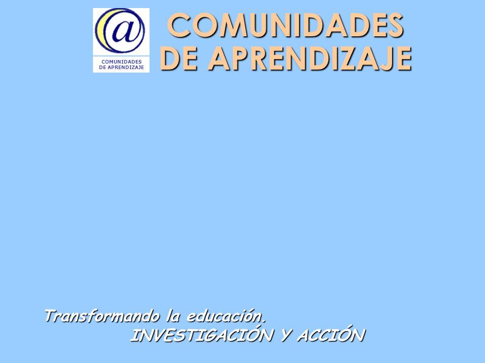 COMUNIDADES DE APRENDIZAJE Transformando la educación. INVESTIGACIÓN Y ACCIÓN