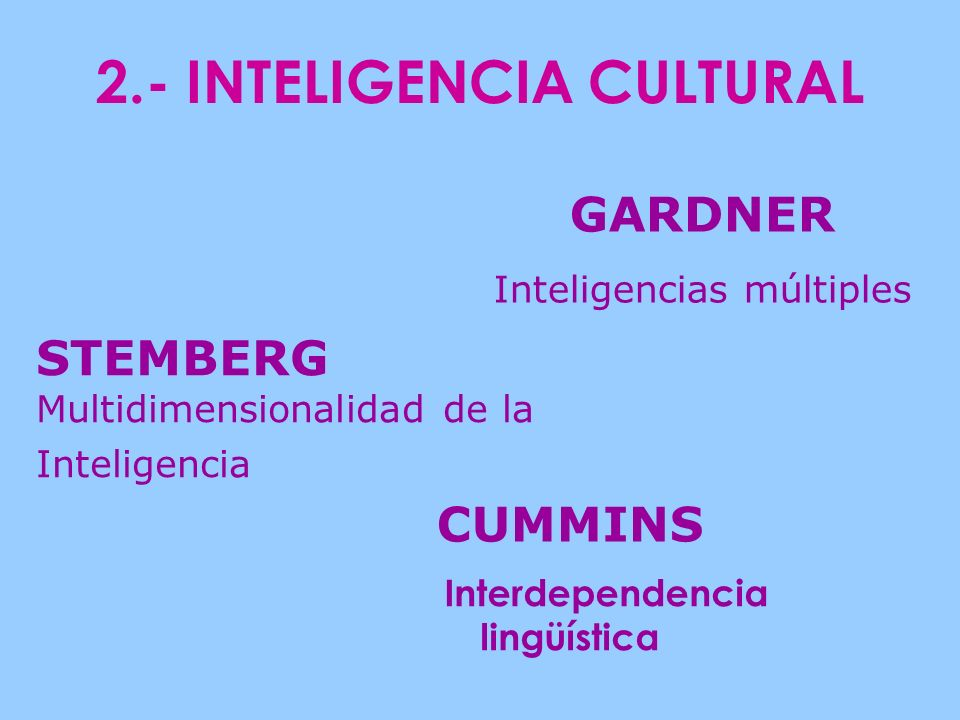 2.- INTELIGENCIA CULTURAL Interdependencia lingüística CUMMINS GARDNER Inteligencias múltiples STEMBERG Multidimensionalidad de la Inteligencia