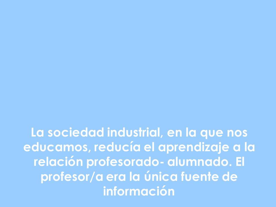 La sociedad industrial, en la que nos educamos, reducía el aprendizaje a la relación profesorado- alumnado.