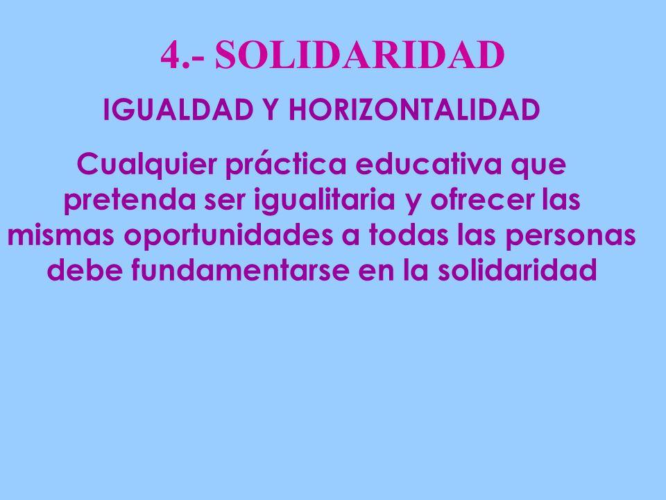 4.- SOLIDARIDAD IGUALDAD Y HORIZONTALIDAD Cualquier práctica educativa que pretenda ser igualitaria y ofrecer las mismas oportunidades a todas las personas debe fundamentarse en la solidaridad