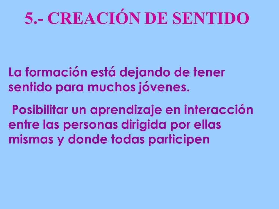 5.- CREACIÓN DE SENTIDO La formación está dejando de tener sentido para muchos jóvenes.