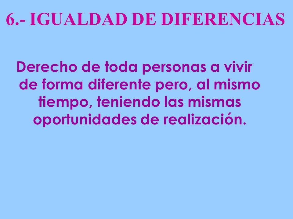 6.- IGUALDAD DE DIFERENCIAS Derecho de toda personas a vivir de forma diferente pero, al mismo tiempo, teniendo las mismas oportunidades de realización.