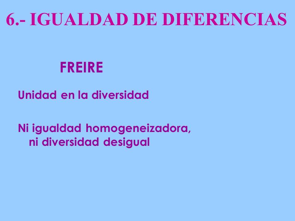 6.- IGUALDAD DE DIFERENCIAS Unidad en la diversidad Ni igualdad homogeneizadora, ni diversidad desigual FREIRE
