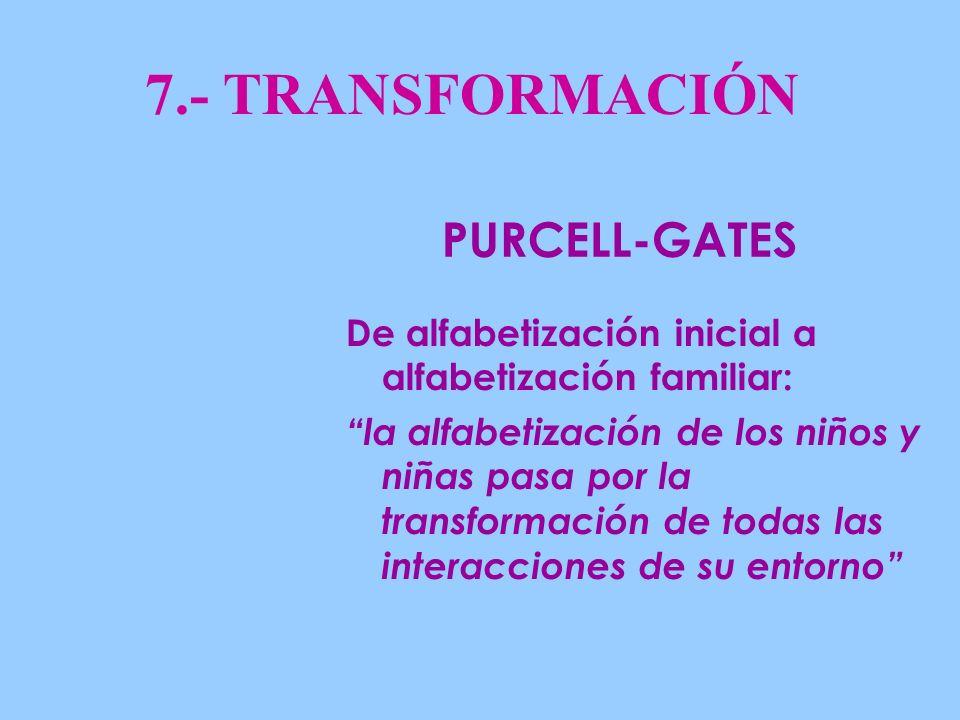 7.- TRANSFORMACIÓN De alfabetización inicial a alfabetización familiar: la alfabetización de los niños y niñas pasa por la transformación de todas las interacciones de su entorno PURCELL-GATES