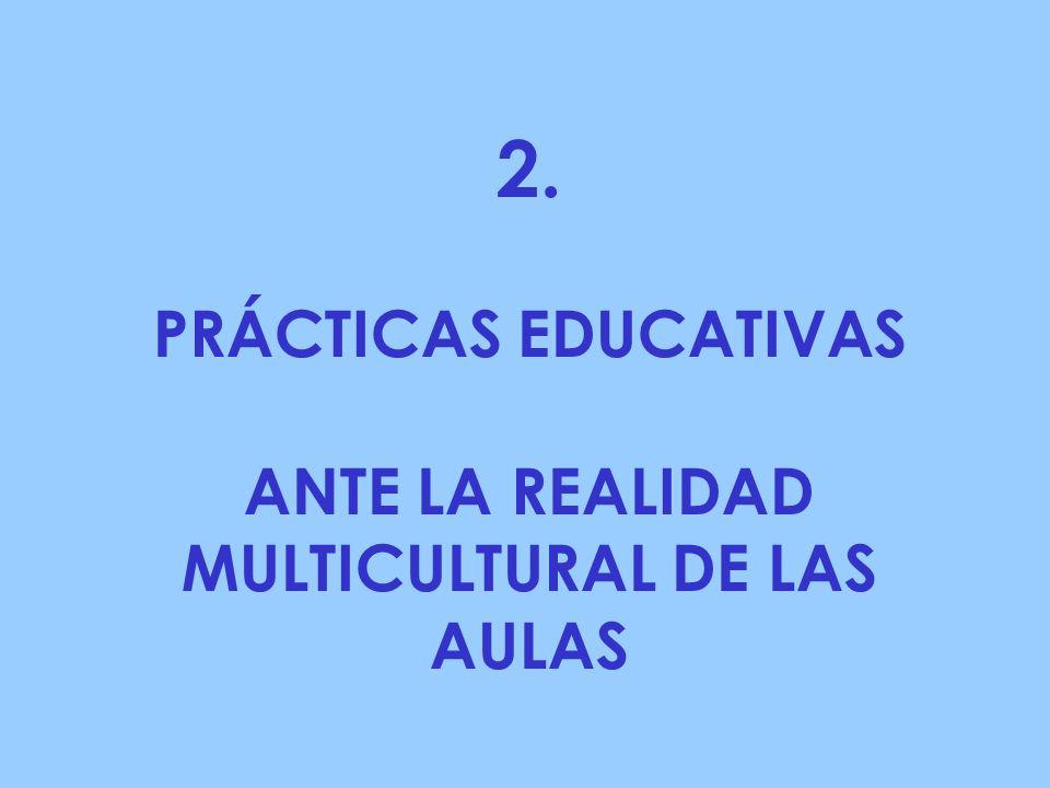 2. PRÁCTICAS EDUCATIVAS ANTE LA REALIDAD MULTICULTURAL DE LAS AULAS
