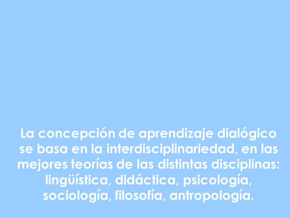 La concepción de aprendizaje dialógico se basa en la interdisciplinariedad, en las mejores teorías de las distintas disciplinas: lingüística, didáctica, psicología, sociología, filosofía, antropología.