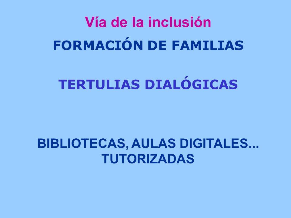 Vía de la inclusión FORMACIÓN DE FAMILIAS TERTULIAS DIALÓGICAS BIBLIOTECAS, AULAS DIGITALES...