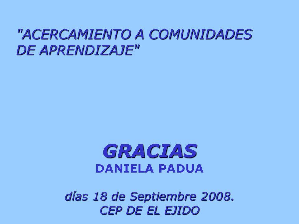 ACERCAMIENTO A COMUNIDADES DE APRENDIZAJE GRACIAS DANIELA PADUA días 18 de Septiembre 2008.