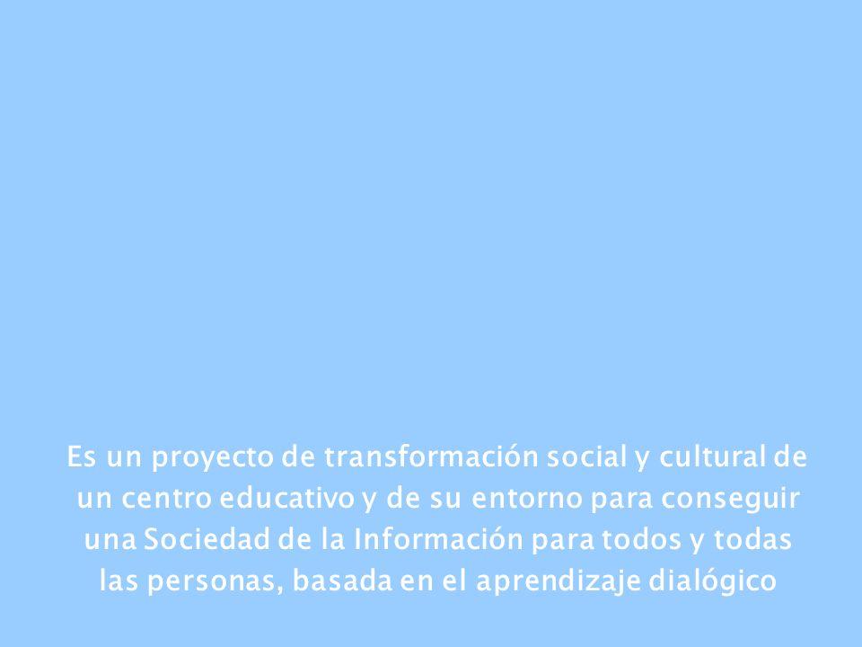 Es un proyecto de transformación social y cultural de un centro educativo y de su entorno para conseguir una Sociedad de la Información para todos y todas las personas, basada en el aprendizaje dialógico