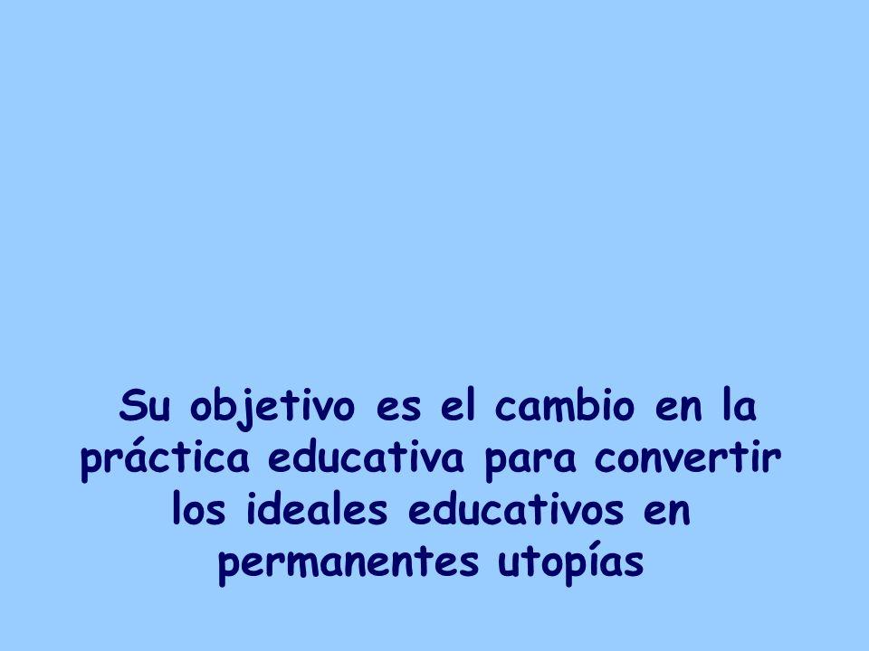 Su objetivo es el cambio en la práctica educativa para convertir los ideales educativos en permanentes utopías