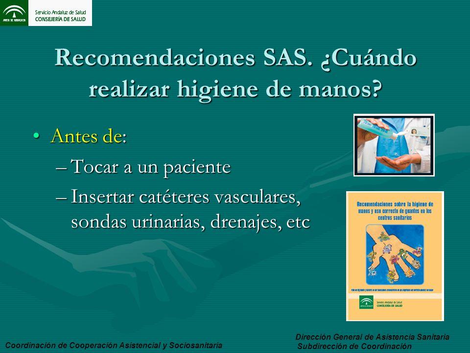 Recomendaciones SAS. ¿Cuándo realizar higiene de manos? Antes de:Antes de: –Tocar a un paciente –Insertar catéteres vasculares, sondas urinarias, dren