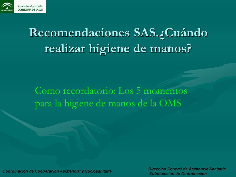 Recomendaciones SAS.¿Cuándo realizar higiene de manos? Dirección General de Asistencia Sanitaria Subdirección de Coordinación Coordinación de Cooperac
