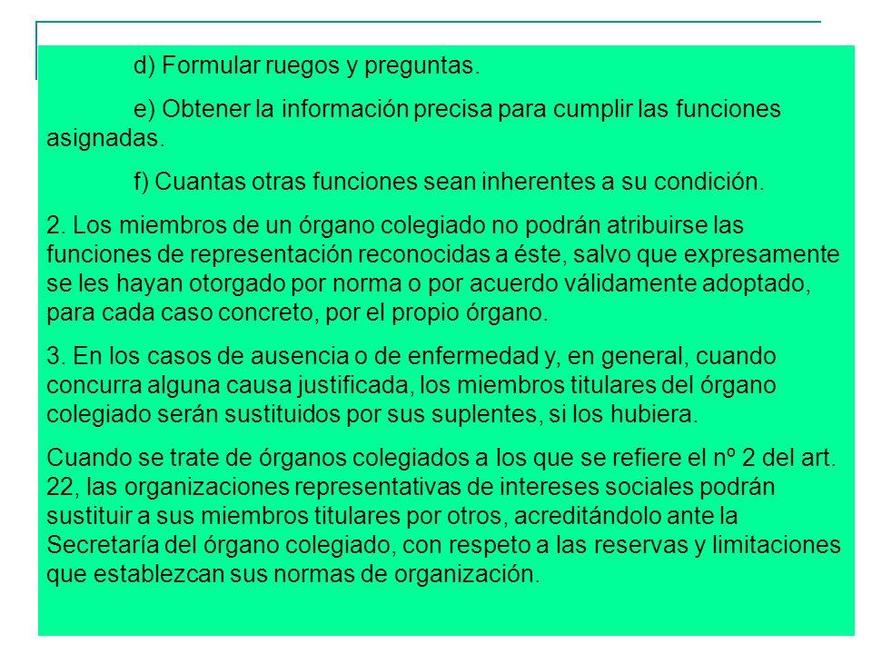 10 d) Formular ruegos y preguntas. e) Obtener la información precisa para cumplir las funciones asignadas. f) Cuantas otras funciones sean inherentes