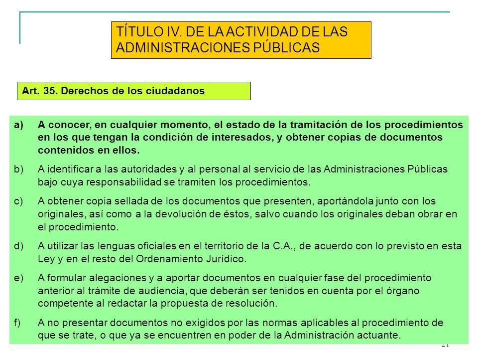 21 TÍTULO IV. DE LA ACTIVIDAD DE LAS ADMINISTRACIONES PÚBLICAS Art. 35. Derechos de los ciudadanos a)A conocer, en cualquier momento, el estado de la