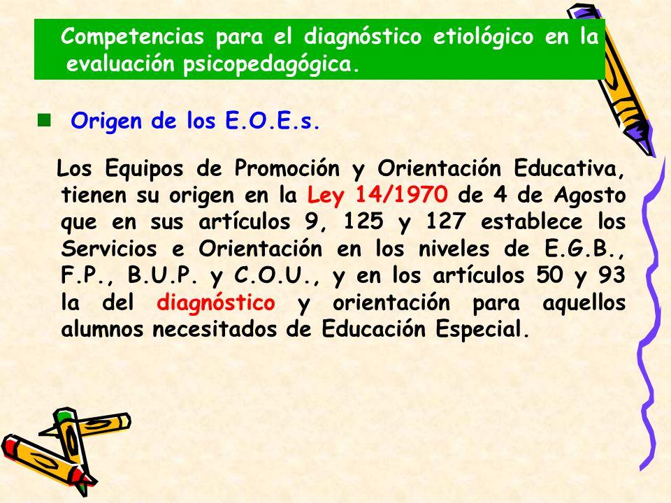 Origen de los E.O.E.s. Los Equipos de Promoción y Orientación Educativa, tienen su origen en la Ley 14/1970 de 4 de Agosto que en sus artículos 9, 125