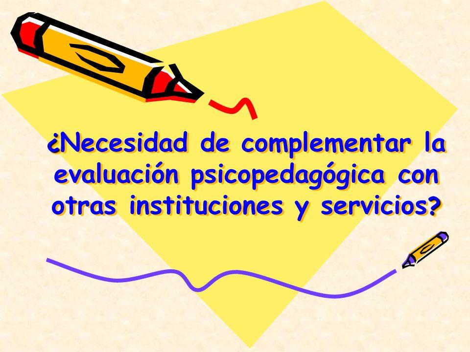 ¿ ? ¿ Necesidad de complementar la evaluación psicopedagógica con otras instituciones y servicios ?