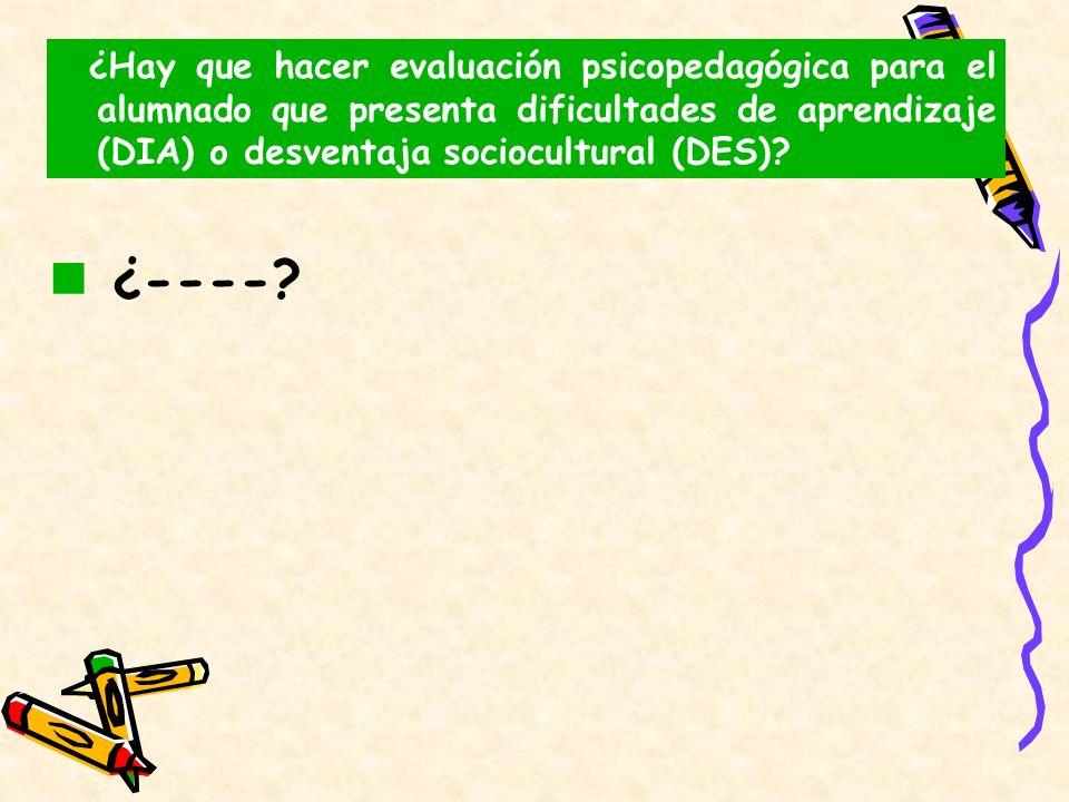 ¿----? ¿Hay que hacer evaluación psicopedagógica para el alumnado que presenta dificultades de aprendizaje (DIA) o desventaja sociocultural (DES)?
