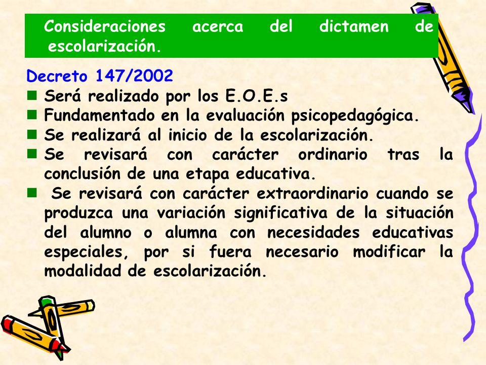 Consideraciones acerca del dictamen de escolarización. Decreto 147/2002 Será realizado por los E.O.E.s Fundamentado en la evaluación psicopedagógica.