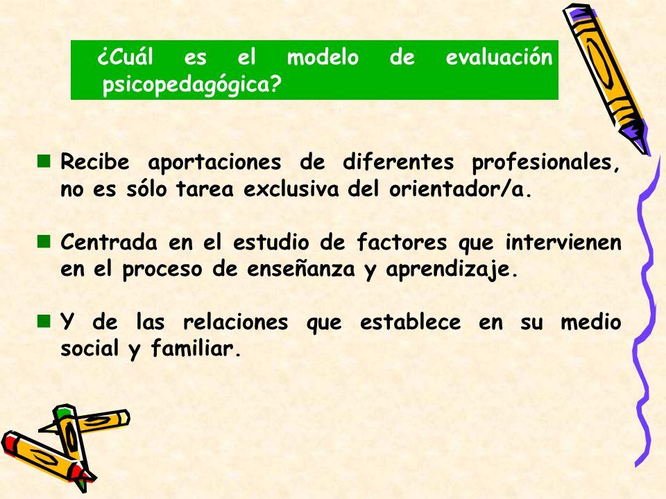 ¿Cuál es el modelo de evaluación psicopedagógica? Recibe aportaciones de diferentes profesionales, no es sólo tarea exclusiva del orientador/a. Centra