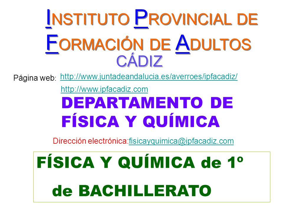 FyQ 1º - Departamento de Física y Química - IPFA de Cádiz - Curso 2008/09 2 ENSEÑANZA SEMIPRESENCIAL 2 hora de tutoria colectiva (clase) 4 horas de trabajo personal en casa ( mínimo aconsejable) 2 horas de tutoria individual en el departamento Para las dudas: Semanalmente: Grupo Mañana: Lun y Miérc.