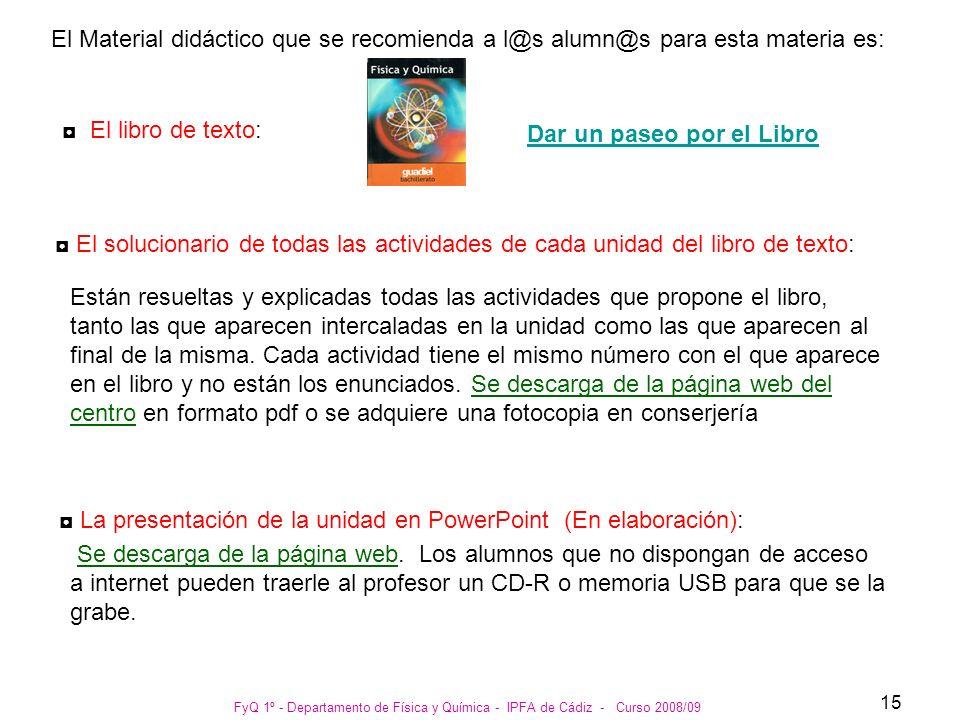 FyQ 1º - Departamento de Física y Química - IPFA de Cádiz - Curso 2008/09 15 El Material didáctico que se recomienda a l@s alumn@s para esta materia e