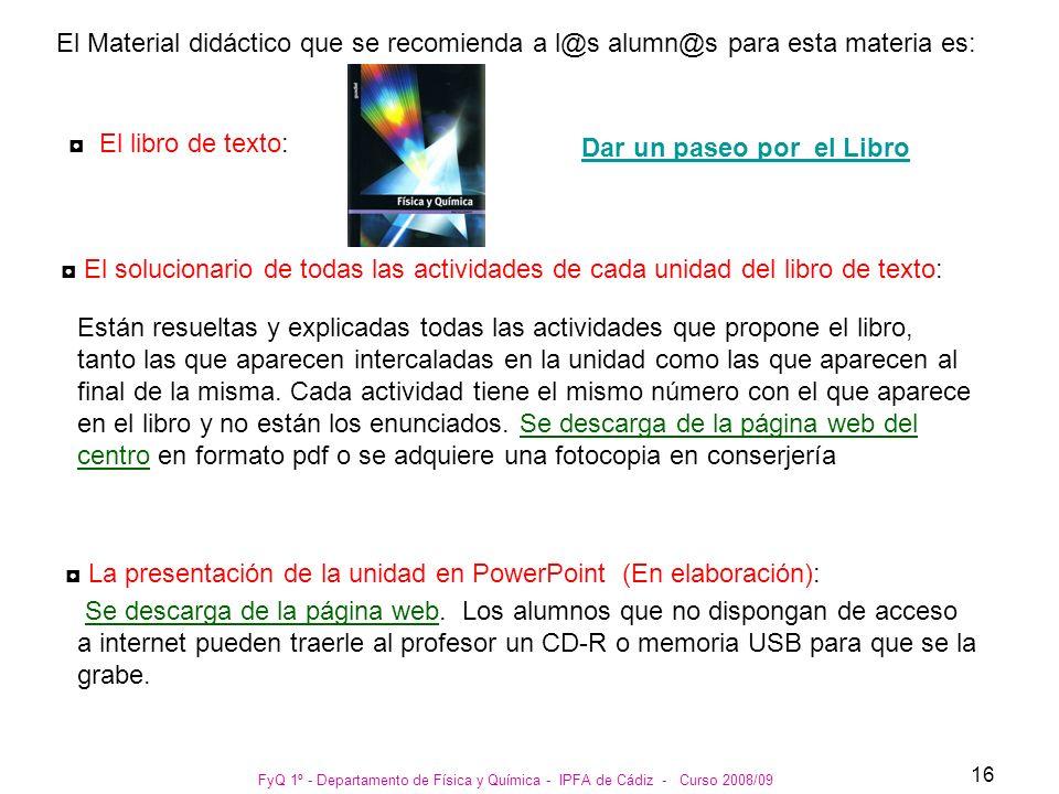 FyQ 1º - Departamento de Física y Química - IPFA de Cádiz - Curso 2008/09 16 El Material didáctico que se recomienda a l@s alumn@s para esta materia e