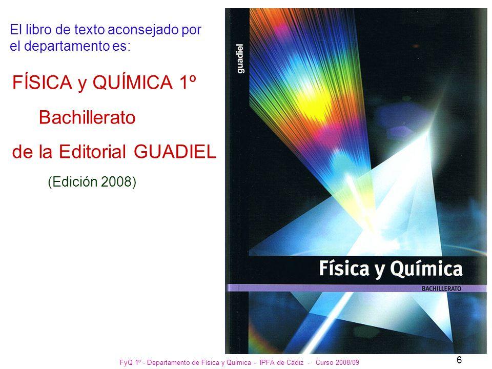 FyQ 1º - Departamento de Física y Química - IPFA de Cádiz - Curso 2008/09 7 Sigue siendo valido el libro del año pasado: FÍSICA y QUÍMICA 1º Bachillerato de la Editorial GUADIEL (Edición 2002)