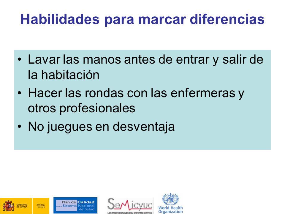 Habilidades para marcar diferencias Lavar las manos antes de entrar y salir de la habitación Hacer las rondas con las enfermeras y otros profesionales