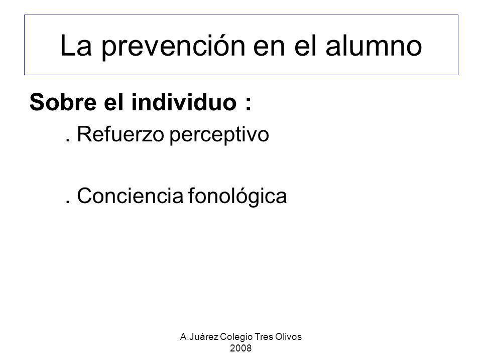 A.Juárez Colegio Tres Olivos 2008 La prevención en el alumno Sobre el individuo :. Refuerzo perceptivo. Conciencia fonológica