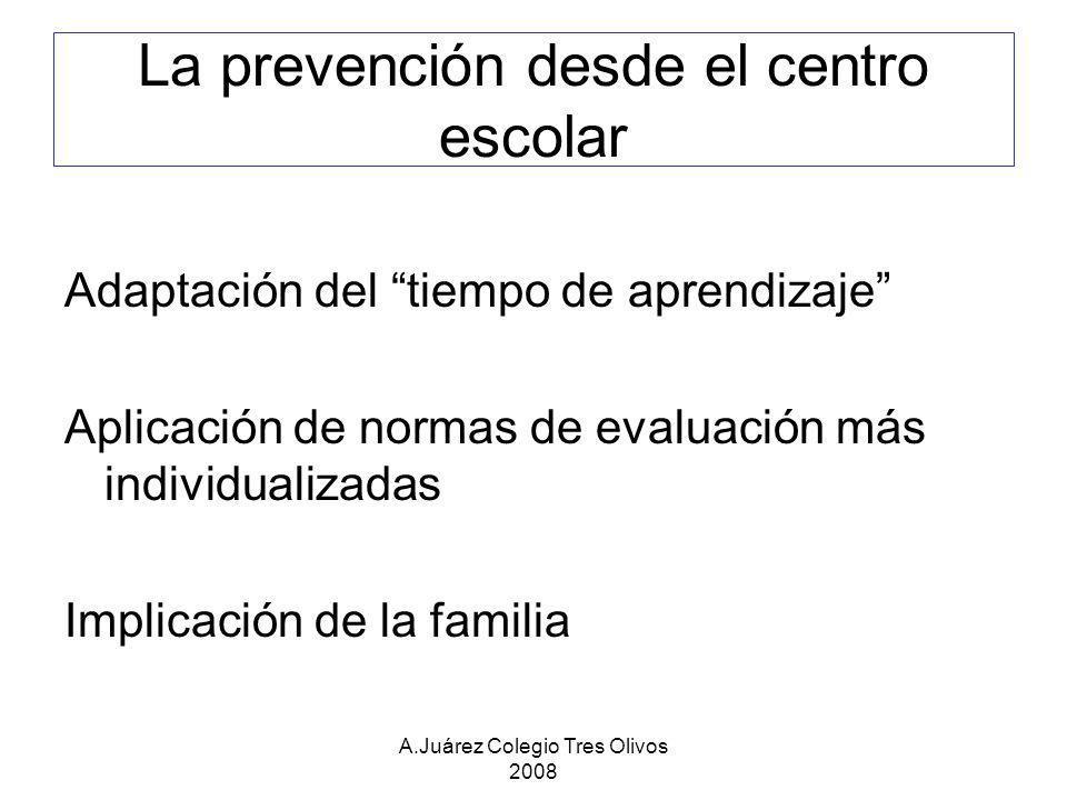 A.Juárez Colegio Tres Olivos 2008 La prevención desde el centro escolar Adaptación del tiempo de aprendizaje Aplicación de normas de evaluación más in