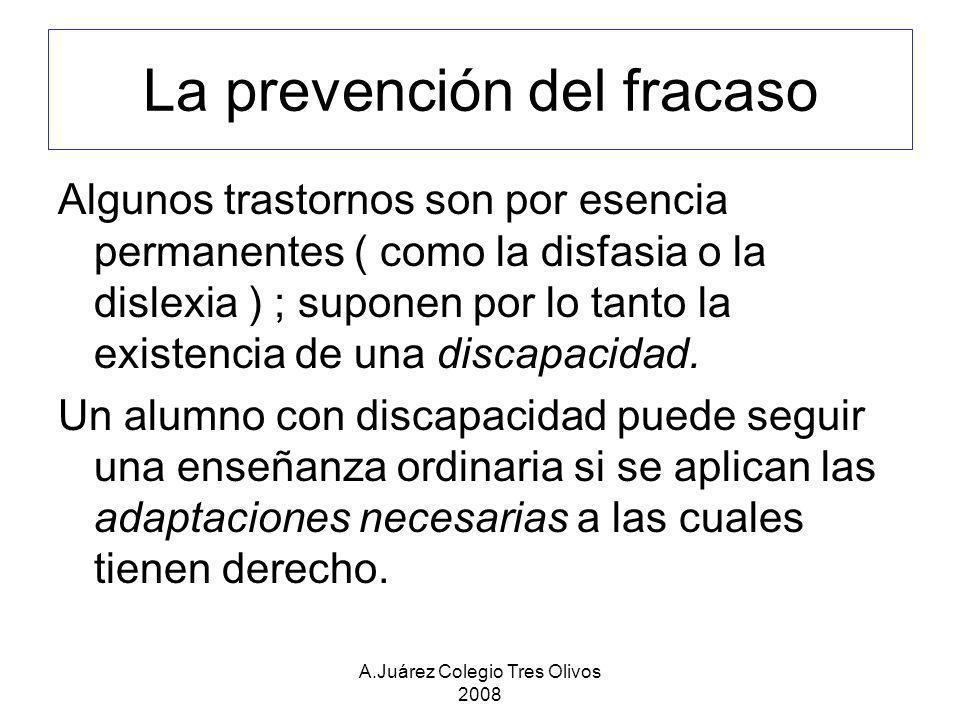 A.Juárez Colegio Tres Olivos 2008 La prevención del fracaso Algunos trastornos son por esencia permanentes ( como la disfasia o la dislexia ) ; supone