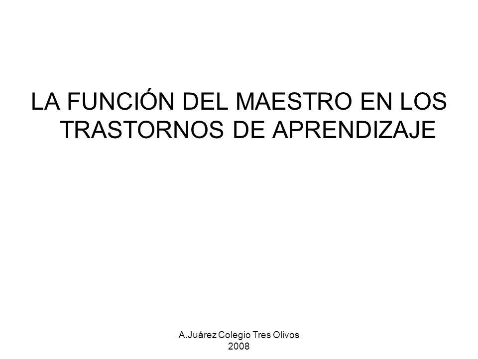 A.Juárez Colegio Tres Olivos 2008 LA FUNCIÓN DEL MAESTRO EN LOS TRASTORNOS DE APRENDIZAJE