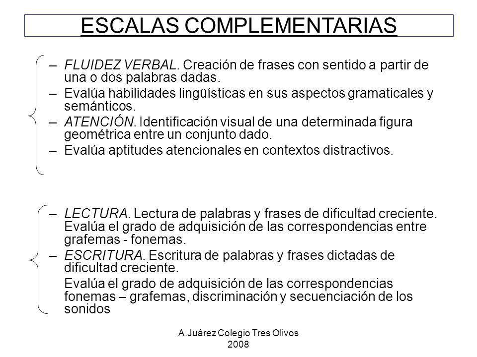 A.Juárez Colegio Tres Olivos 2008 ESCALAS COMPLEMENTARIAS –FLUIDEZ VERBAL. Creación de frases con sentido a partir de una o dos palabras dadas. –Evalú