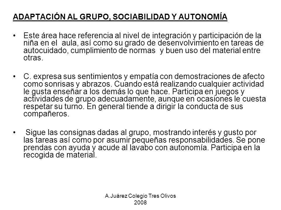 A.Juárez Colegio Tres Olivos 2008 ADAPTACIÓN AL GRUPO, SOCIABILIDAD Y AUTONOMÍA Este área hace referencia al nivel de integración y participación de l