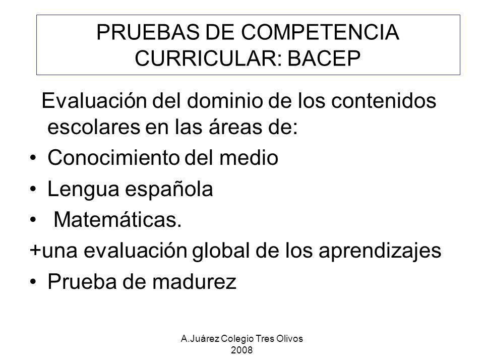 A.Juárez Colegio Tres Olivos 2008 PRUEBAS DE COMPETENCIA CURRICULAR: BACEP Evaluación del dominio de los contenidos escolares en las áreas de: Conocim